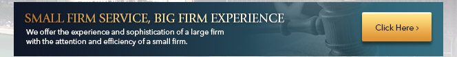 We offer the experience and sophistication of a large firm with the attention and efficiency of a small firm.